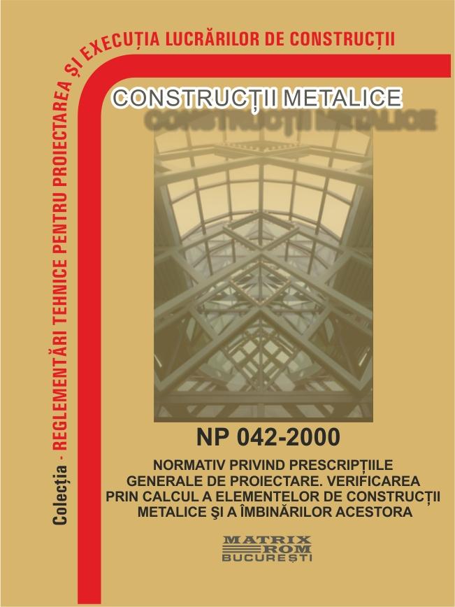 Normativ privind prescriptiile generale de proiectare, verificarea prin calcul a elementelor de constructii metalice si imbinarile acestora Np 042-2000