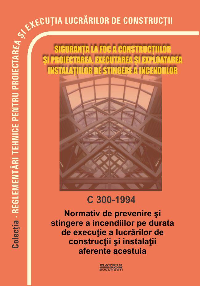 Siguranta la foc a constructiilor si proiectarea executarea si exploatarea instalatiilor de stingere a Incendiilor C300-1994